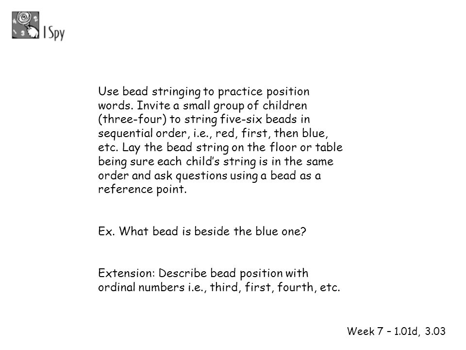1 2 Week 7 – 1.01d, 3.03 Use bead stringing to practice position words. Invite a small group of children (three-four) to string five-six beads in sequ