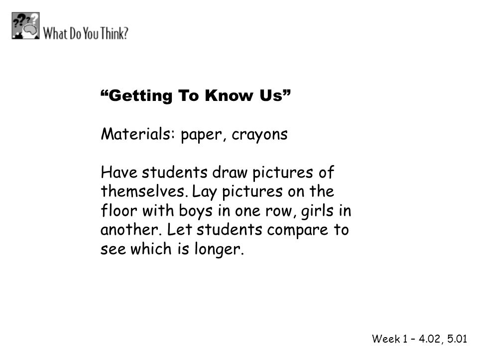 1 2 Week 1 – 4.02, 5.01 Getting To Know Us Materials: paper, crayons Have students draw pictures of themselves. Lay pictures on the floor with boys in