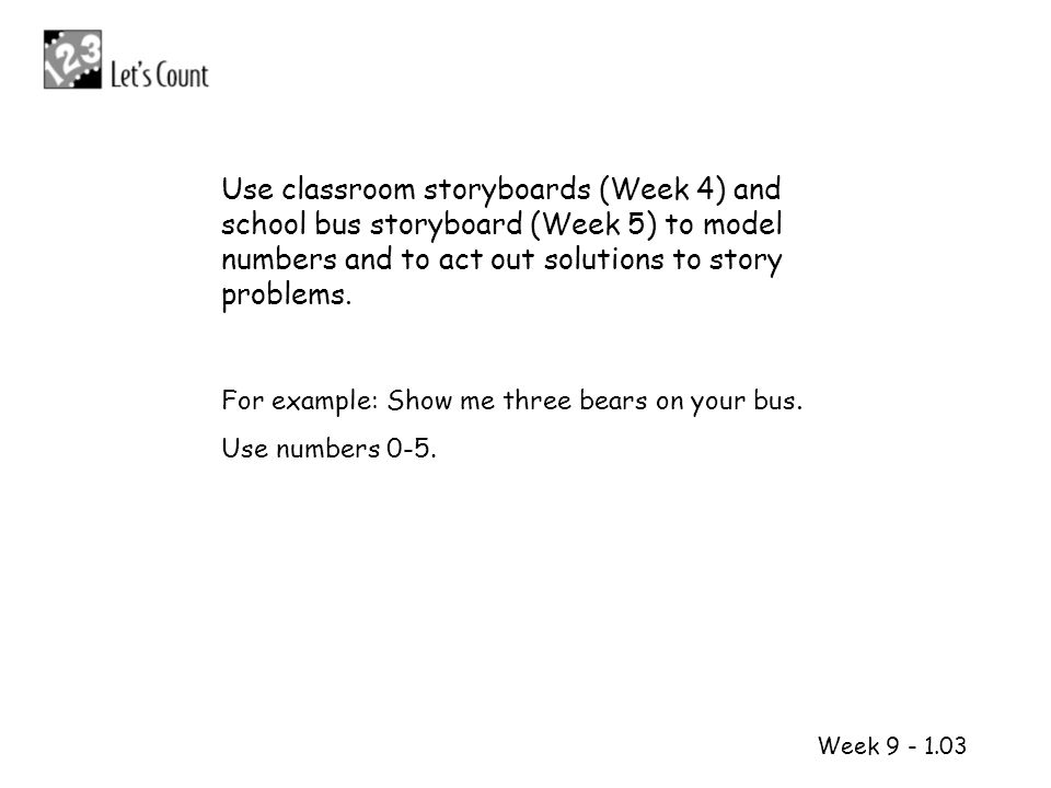 1 2 Week 9 - 1.03 Use classroom storyboards (Week 4) and school bus storyboard (Week 5) to model numbers and to act out solutions to story problems. F