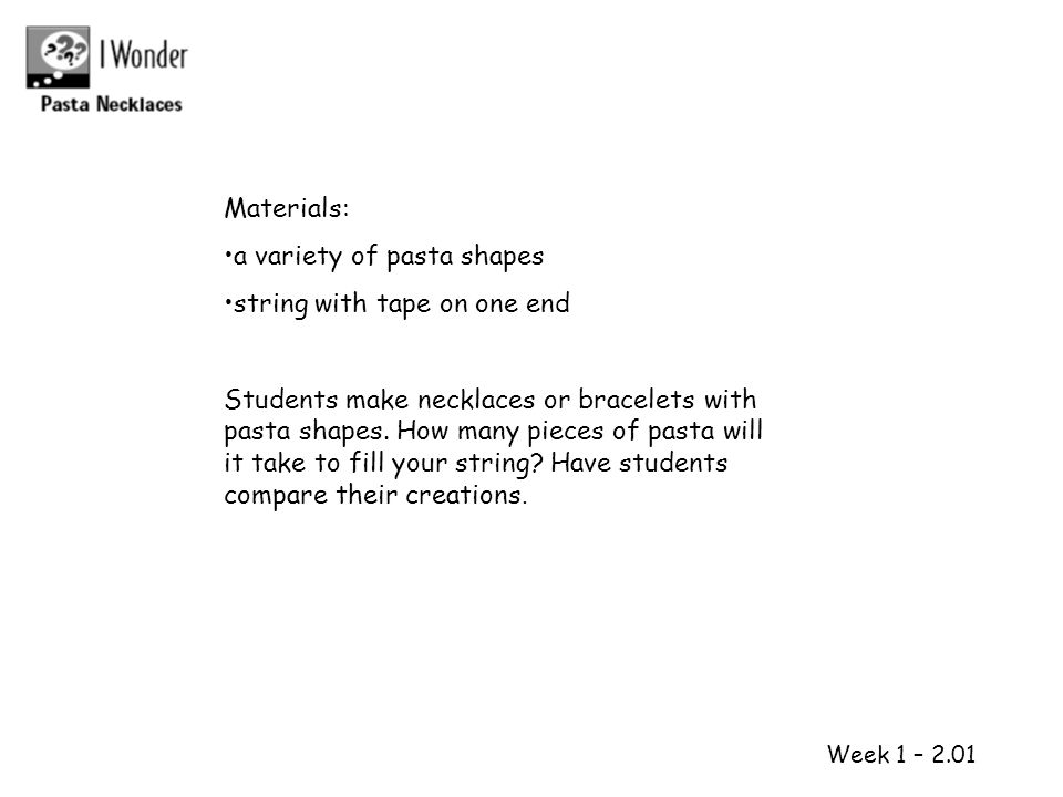 1 2 Week 1 – 2.01 Materials: a variety of pasta shapes string with tape on one end Students make necklaces or bracelets with pasta shapes. How many pi
