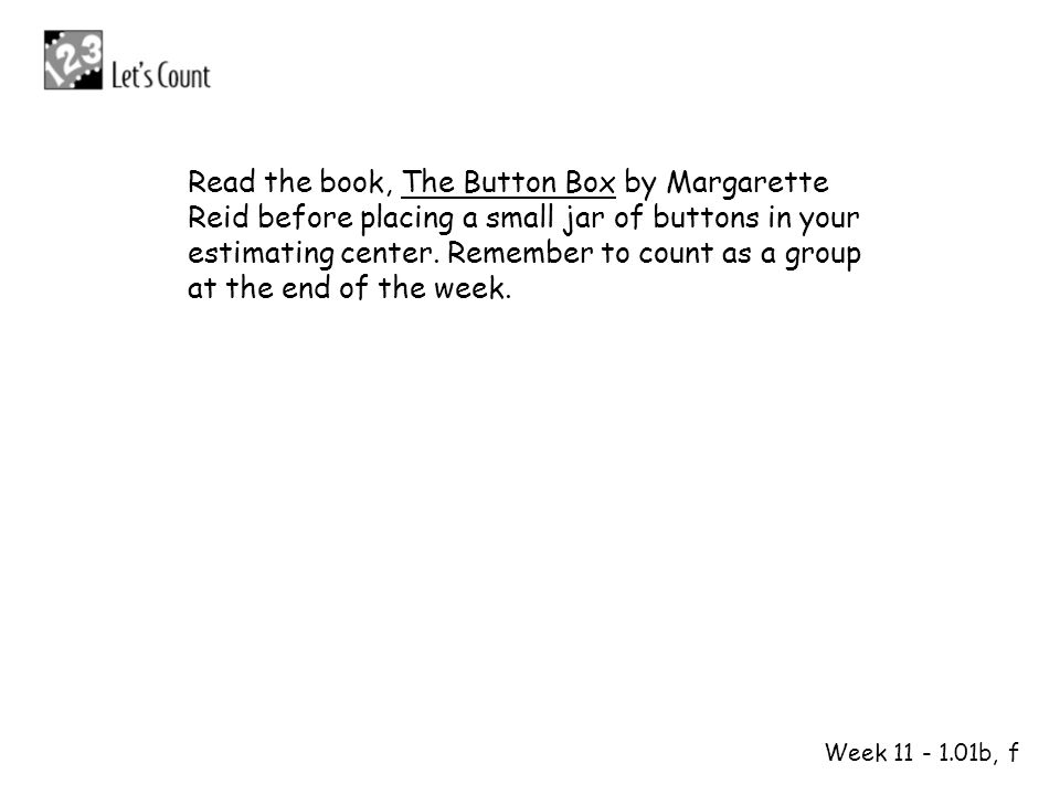 1 2 Week 11 - 1.01b, f Read the book, The Button Box by Margarette Reid before placing a small jar of buttons in your estimating center. Remember to c