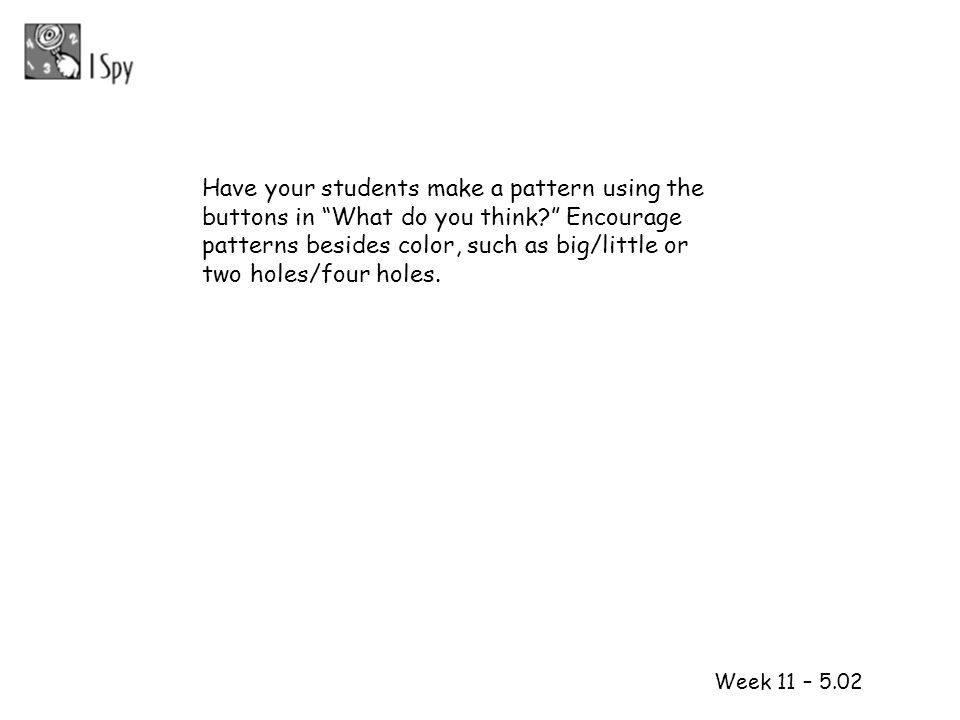 1 2 Week 11 – 5.02 Have your students make a pattern using the buttons in What do you think? Encourage patterns besides color, such as big/little or t