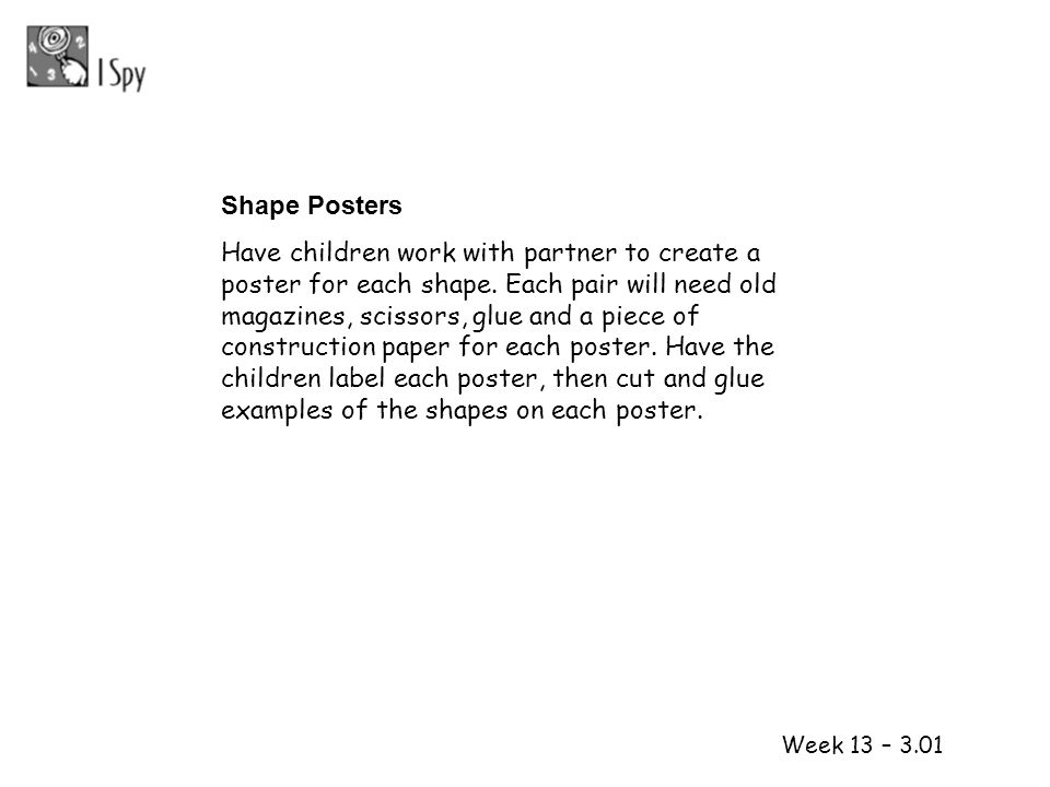 1 2 Week 13 – 3.01 Shape Posters Have children work with partner to create a poster for each shape. Each pair will need old magazines, scissors, glue