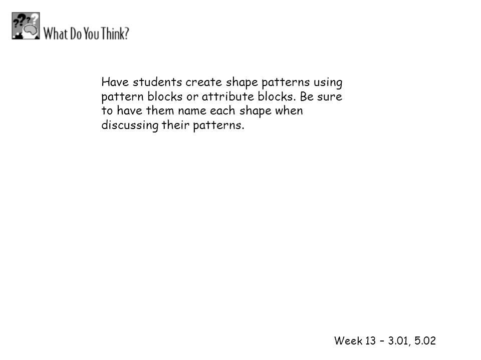 1 2 Week 13 – 3.01, 5.02 Have students create shape patterns using pattern blocks or attribute blocks. Be sure to have them name each shape when discu