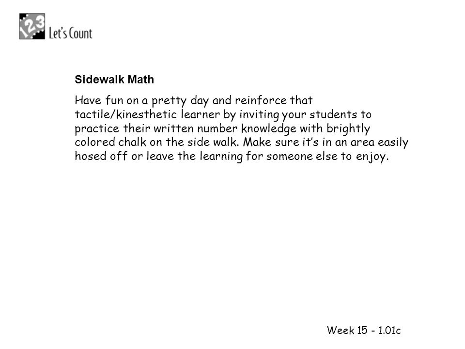 1 2 Week 15 - 1.01c Sidewalk Math Have fun on a pretty day and reinforce that tactile/kinesthetic learner by inviting your students to practice their