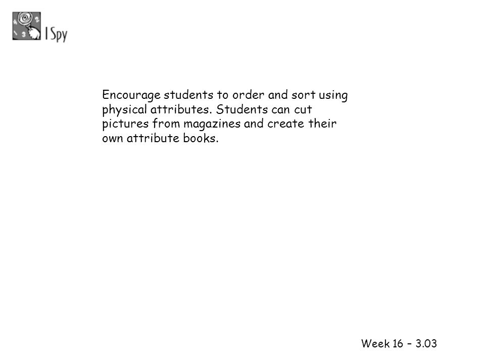 1 2 Week 16 – 3.03 Encourage students to order and sort using physical attributes. Students can cut pictures from magazines and create their own attri