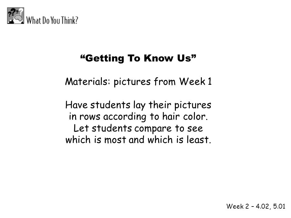 1 2 Week 2 – 4.02, 5.01 Getting To Know Us Materials: pictures from Week 1 Have students lay their pictures in rows according to hair color. Let stude