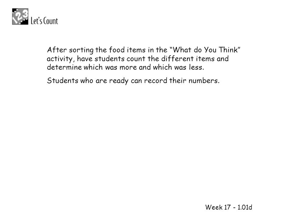 1 2 Week 17 - 1.01d After sorting the food items in the What do You Think activity, have students count the different items and determine which was mo