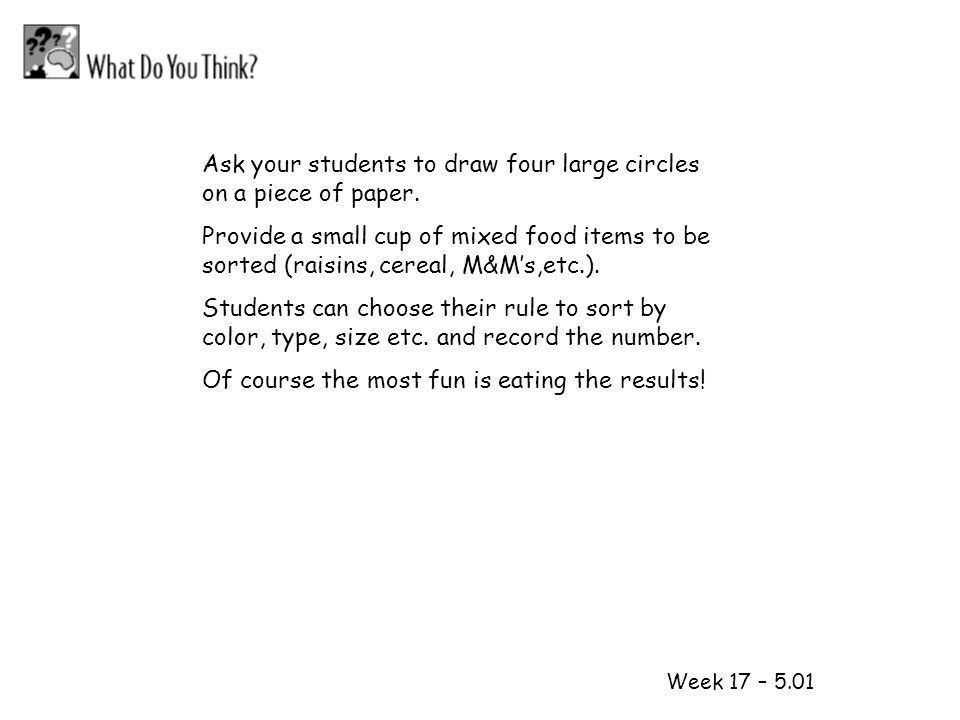 1 2 Week 17 – 5.01 Ask your students to draw four large circles on a piece of paper. Provide a small cup of mixed food items to be sorted (raisins, ce