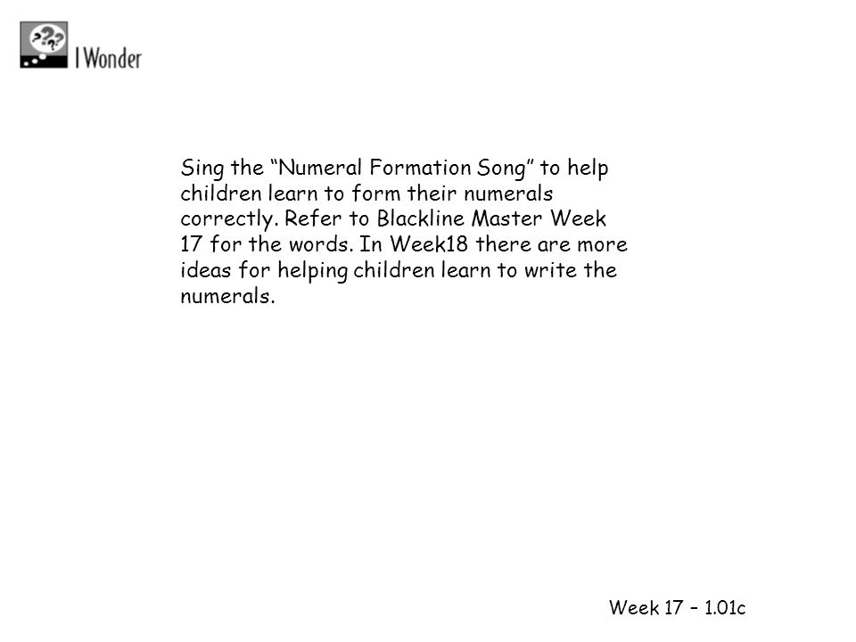 1 2 Week 17 – 1.01c Sing the Numeral Formation Song to help children learn to form their numerals correctly. Refer to Blackline Master Week 17 for the