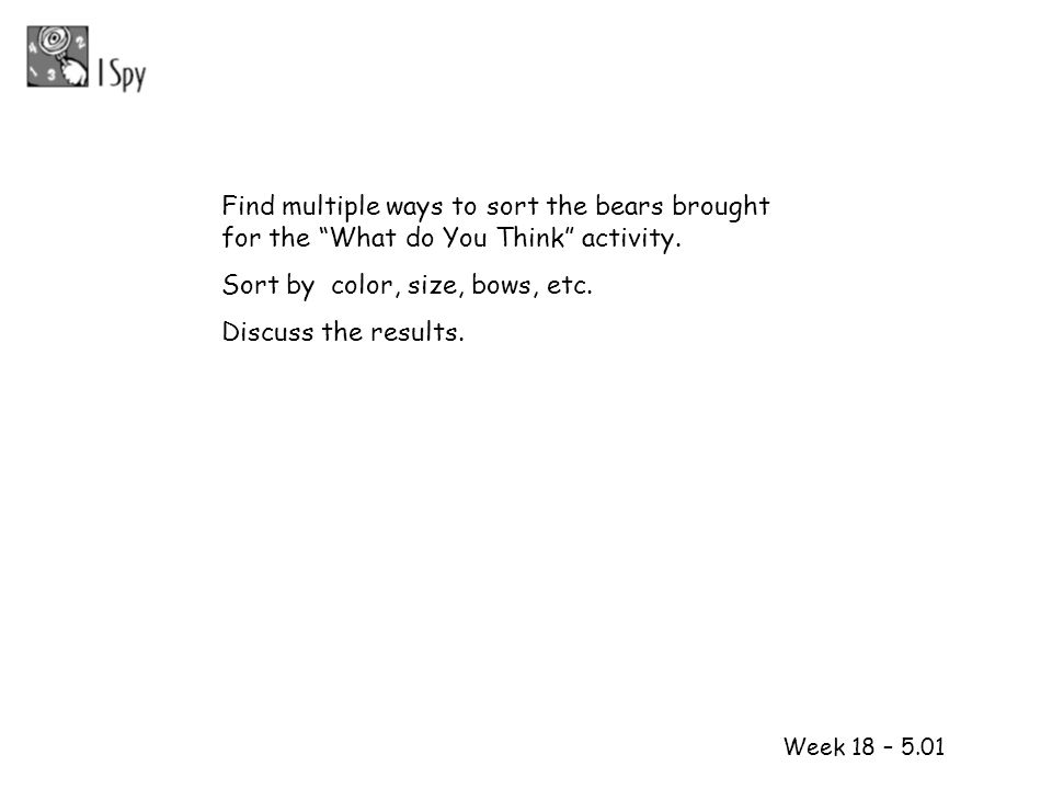 1 2 Week 18 – 5.01 Find multiple ways to sort the bears brought for the What do You Think activity. Sort by color, size, bows, etc. Discuss the result