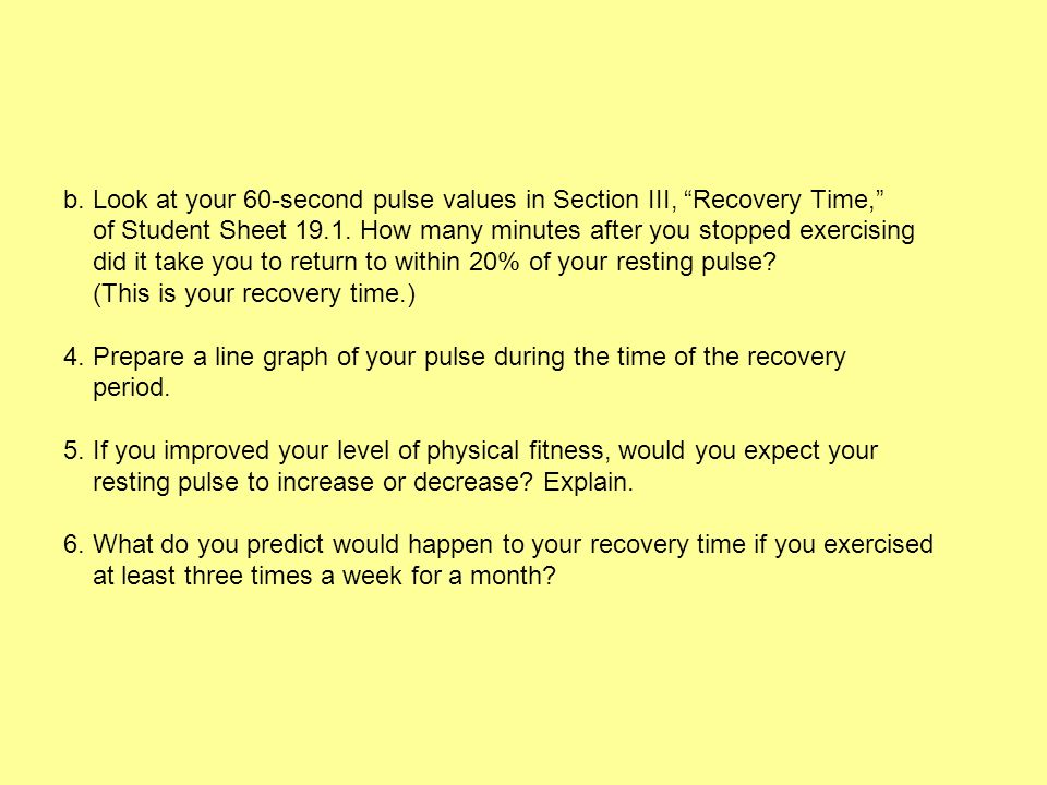 b. Look at your 60-second pulse values in Section III, Recovery Time, of Student Sheet 19.1. How many minutes after you stopped exercising did it take