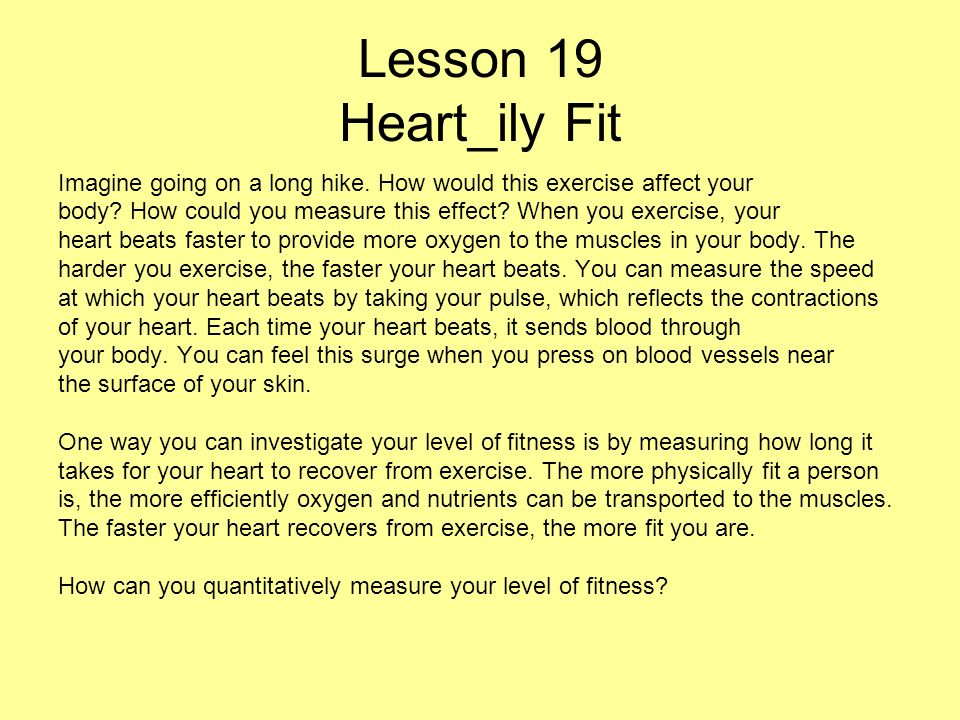 Lesson 19 Heart_ily Fit Imagine going on a long hike. How would this exercise affect your body? How could you measure this effect? When you exercise,