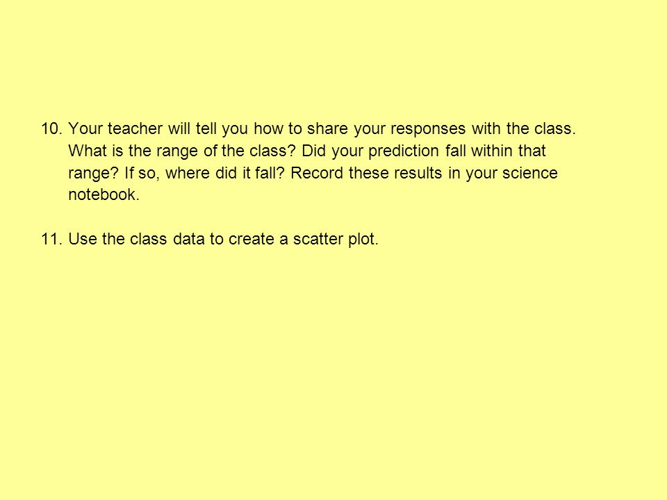 10. Your teacher will tell you how to share your responses with the class. What is the range of the class? Did your prediction fall within that range?