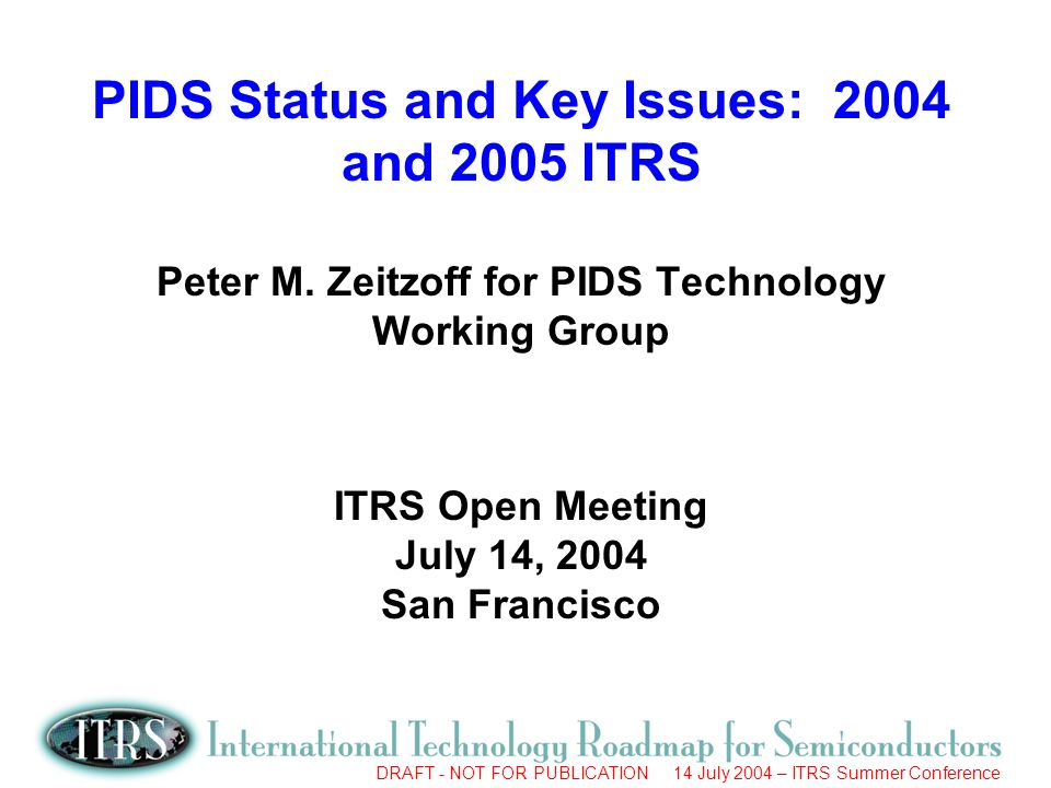 DRAFT - NOT FOR PUBLICATION 14 July 2004 – ITRS Summer Conference PIDS Scope PIDS = Process Integration, Devices, and Structures Main concerns –Process integration and full process flows –MOSFET and passive devices and structures Device physical and electrical characteristics and requirements –Broad issues of device and circuit performance and power dissipation, particularly as they drive overall technology requirements –Reliability