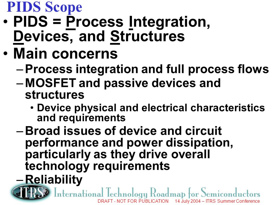 DRAFT - NOT FOR PUBLICATION 14 July 2004 – ITRS Summer Conference PIDS Subcategories Logic: both high performance and low power logic –Low power focused on mobile applications Memory: both DRAM and Non-volatile memory Reliability RF and mixed-signal/analog technology for wireless communications –To be discussed by Margaret Huang in a separate presentation Emerging Research Devices: focused on devices and technologies for 2009 and beyond –To be discussed in a separate presentation by Jim Hutchby Separate in 2005