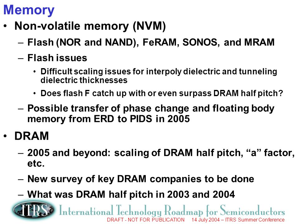 DRAFT - NOT FOR PUBLICATION 14 July 2004 – ITRS Summer Conference Top 5 Near-Term Reliability Challenges High k Gate Dielectrics –Dielectric breakdown; Transistor instability Metal Gate –Ion drift, VTH stability, oxidation; thermal-mechanical Cu/ Low k –Electromigration and voiding; stability of interfaces; TDDB –Impact of porous, weaker, less thermally conductive dielectrics Packaging –Solder bumps; fracture; EM in packaging; CTE mismatch Design & Test for Reliability –Reliability simulation; Reliability screens Challenges are NOT listed in priority order