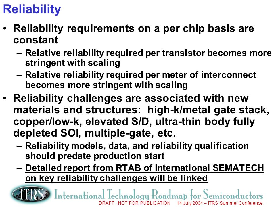 DRAFT - NOT FOR PUBLICATION 14 July 2004 – ITRS Summer Conference Reliability requirements on a per chip basis are constant –Relative reliability required per transistor becomes more stringent with scaling –Relative reliability required per meter of interconnect becomes more stringent with scaling Reliability challenges are associated with new materials and structures: high-k/metal gate stack, copper/low-k, elevated S/D, ultra-thin body fully depleted SOI, multiple-gate, etc.