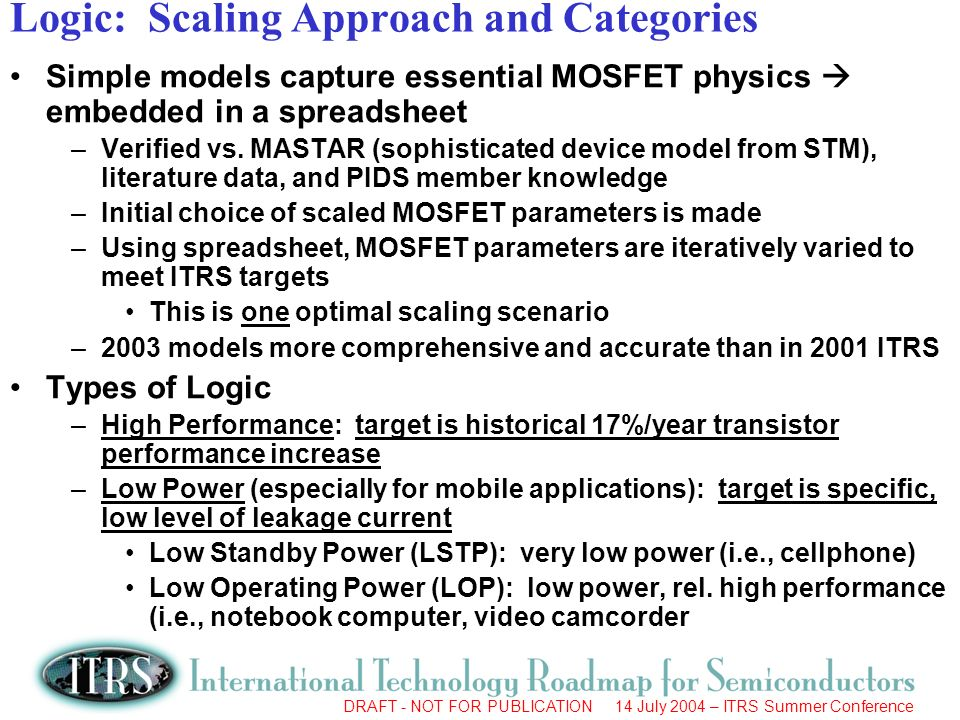 DRAFT - NOT FOR PUBLICATION 14 July 2004 – ITRS Summer Conference Logic: Scaling Approach and Categories Simple models capture essential MOSFET physics embedded in a spreadsheet –Verified vs.
