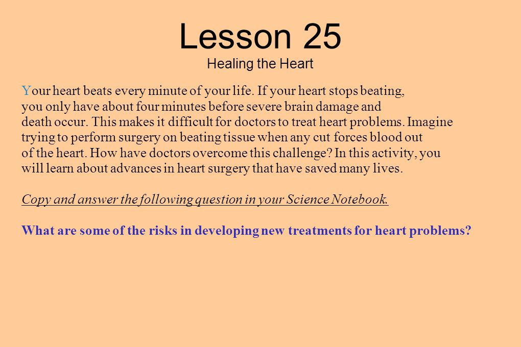 Lesson 25 Healing the Heart Your heart beats every minute of your life. If your heart stops beating, you only have about four minutes before severe br