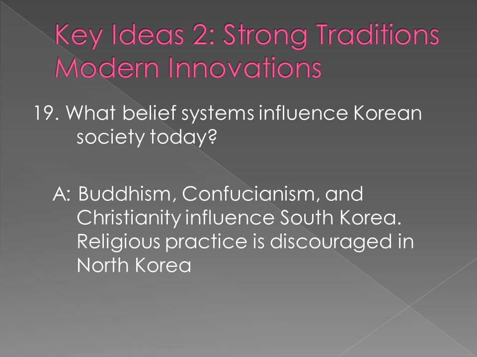 A: Buddhism, Confucianism, and Christianity influence South Korea. Religious practice is discouraged in North Korea