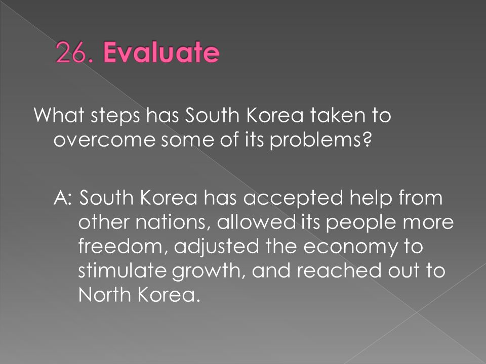 A: South Korea has accepted help from other nations, allowed its people more freedom, adjusted the economy to stimulate growth, and reached out to Nor