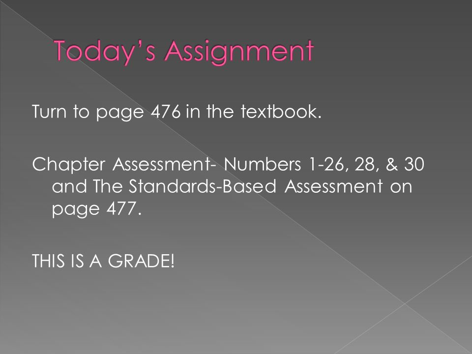 Turn to page 476 in the textbook. Chapter Assessment- Numbers 1-26, 28, & 30 and The Standards-Based Assessment on page 477. THIS IS A GRADE!