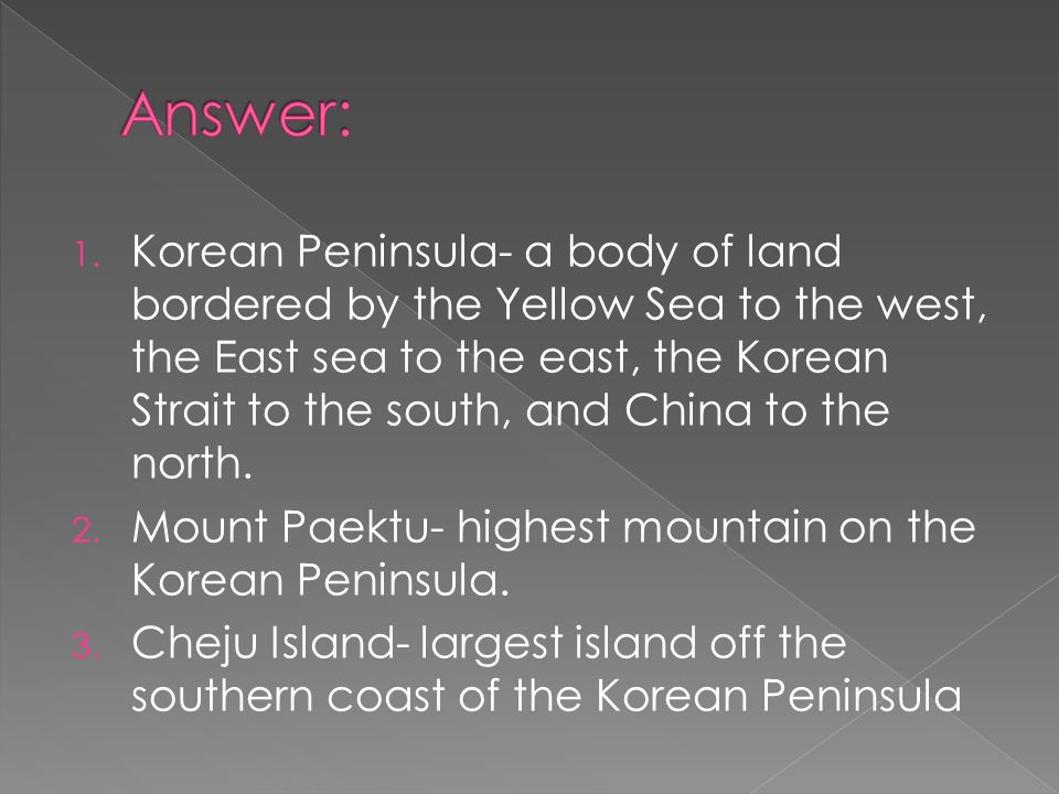 1. Korean Peninsula- a body of land bordered by the Yellow Sea to the west, the East sea to the east, the Korean Strait to the south, and China to the