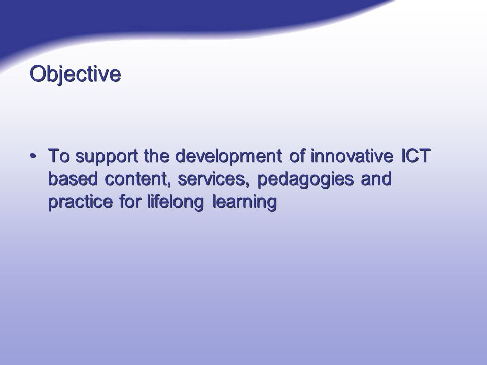 Objective To support the development of innovative ICT based content, services, pedagogies and practice for lifelong learning