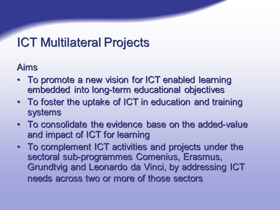 ICT Multilateral Projects Aims To promote a new vision for ICT enabled learning embedded into long-term educational objectives To foster the uptake of ICT in education and training systems To consolidate the evidence base on the added-value and impact of ICT for learning To complement ICT activities and projects under the sectoral sub-programmes Comenius, Erasmus, Grundtvig and Leonardo da Vinci, by addressing ICT needs across two or more of those sectors Aims To promote a new vision for ICT enabled learning embedded into long-term educational objectives To foster the uptake of ICT in education and training systems To consolidate the evidence base on the added-value and impact of ICT for learning To complement ICT activities and projects under the sectoral sub-programmes Comenius, Erasmus, Grundtvig and Leonardo da Vinci, by addressing ICT needs across two or more of those sectors