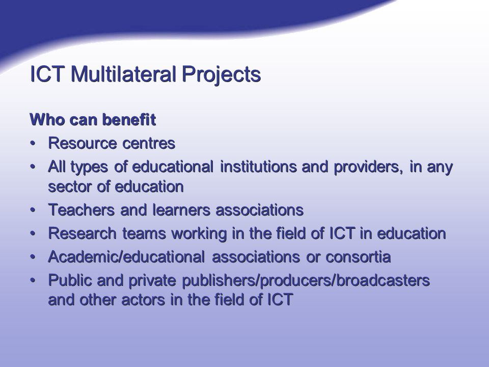 ICT Multilateral Projects Who can benefit Resource centres All types of educational institutions and providers, in any sector of education Teachers and learners associations Research teams working in the field of ICT in education Academic/educational associations or consortia Public and private publishers/producers/broadcasters and other actors in the field of ICT Who can benefit Resource centres All types of educational institutions and providers, in any sector of education Teachers and learners associations Research teams working in the field of ICT in education Academic/educational associations or consortia Public and private publishers/producers/broadcasters and other actors in the field of ICT