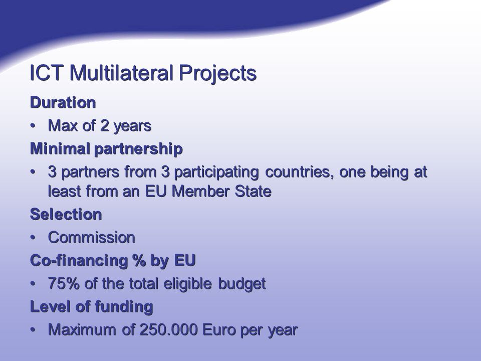 ICT Multilateral Projects Duration Max of 2 years Minimal partnership 3 partners from 3 participating countries, one being at least from an EU Member State Selection Commission Co-financing % by EU 75% of the total eligible budget Level of funding Maximum of Euro per year Duration Max of 2 years Minimal partnership 3 partners from 3 participating countries, one being at least from an EU Member State Selection Commission Co-financing % by EU 75% of the total eligible budget Level of funding Maximum of Euro per year
