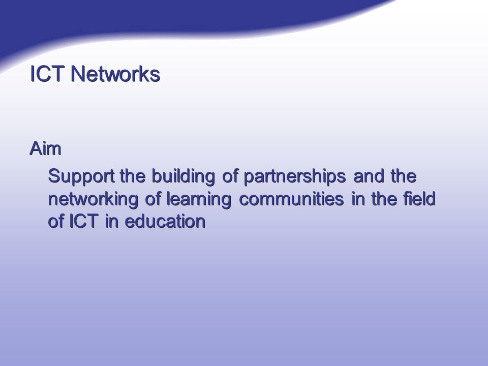 ICT Networks Aim Support the building of partnerships and the networking of learning communities in the field of ICT in education Aim Support the building of partnerships and the networking of learning communities in the field of ICT in education