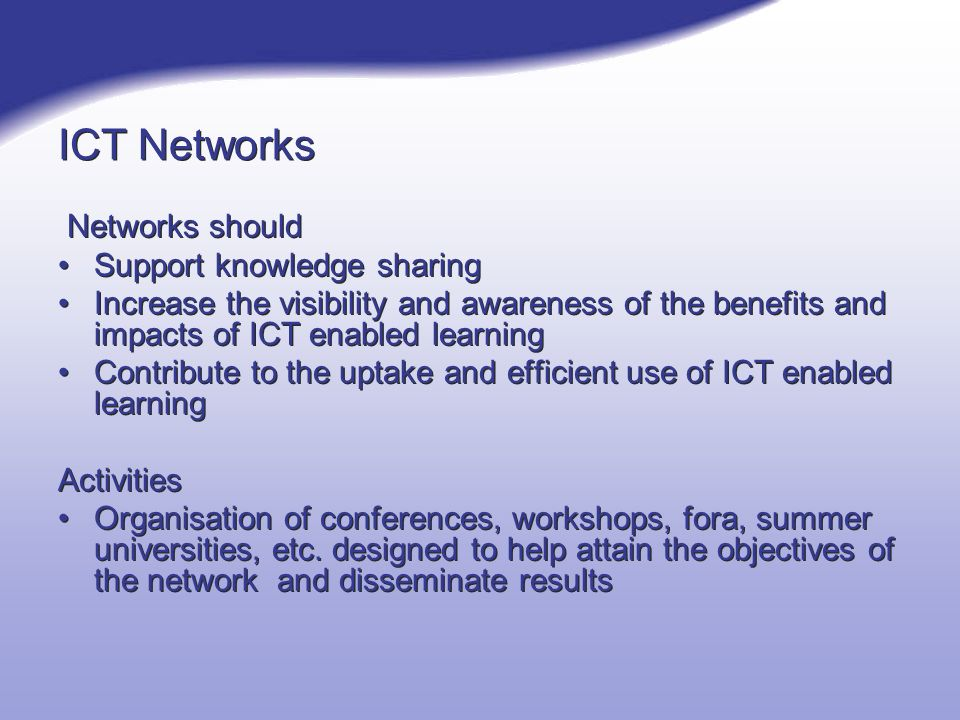 ICT Networks Networks should Support knowledge sharing Increase the visibility and awareness of the benefits and impacts of ICT enabled learning Contribute to the uptake and efficient use of ICT enabled learning Activities Organisation of conferences, workshops, fora, summer universities, etc.