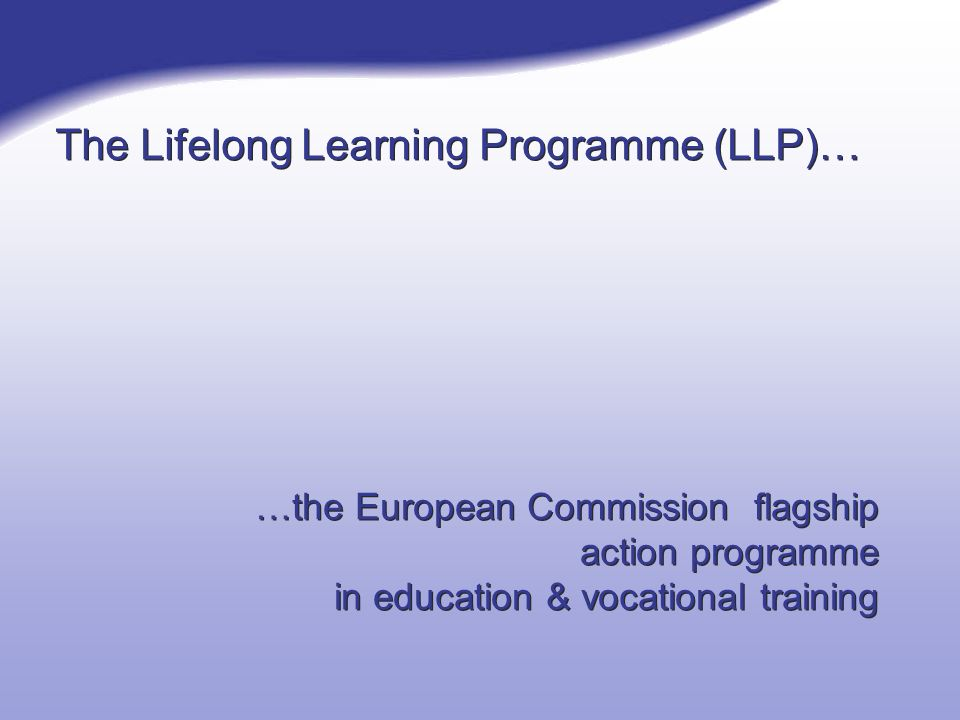 The Lifelong Learning Programme (LLP)… …the European Commission flagship action programme in education & vocational training