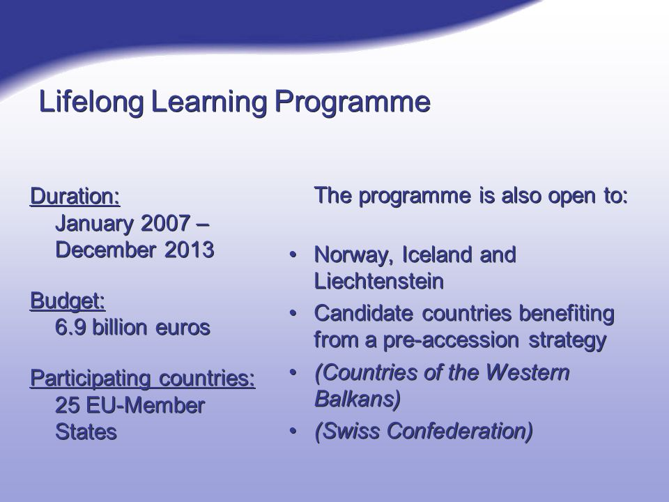 Lifelong Learning Programme Duration: January 2007 – December 2013 Budget: 6.9 billion euros Participating countries: 25 EU-Member States Duration: January 2007 – December 2013 Budget: 6.9 billion euros Participating countries: 25 EU-Member States The programme is also open to: Norway, Iceland and Liechtenstein Candidate countries benefiting from a pre-accession strategy (Countries of the Western Balkans) (Swiss Confederation)