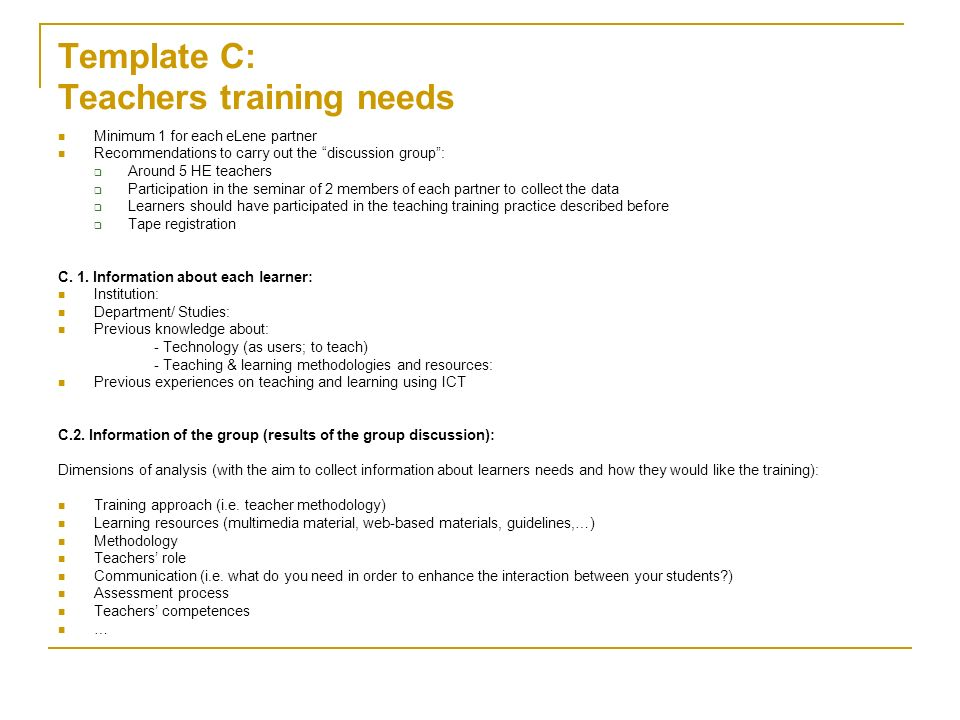 Template C: Teachers training needs Minimum 1 for each eLene partner Recommendations to carry out the discussion group: Around 5 HE teachers Participation in the seminar of 2 members of each partner to collect the data Learners should have participated in the teaching training practice described before Tape registration C.