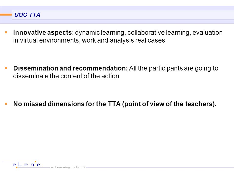 UOC TTA Innovative aspects: dynamic learning, collaborative learning, evaluation in virtual environments, work and analysis real cases Dissemination and recommendation: All the participants are going to disseminate the content of the action No missed dimensions for the TTA (point of view of the teachers).