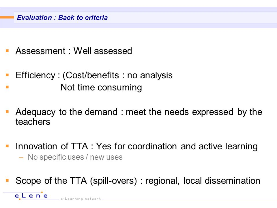 Evaluation : Back to criteria Assessment : Well assessed Efficiency : (Cost/benefits : no analysis Not time consuming Adequacy to the demand : meet the needs expressed by the teachers Innovation of TTA : Yes for coordination and active learning –No specific uses / new uses Scope of the TTA (spill-overs) : regional, local dissemination