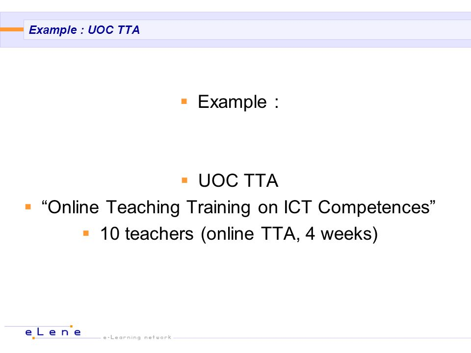 Example : UOC TTA Example : UOC TTA Online Teaching Training on ICT Competences 10 teachers (online TTA, 4 weeks)