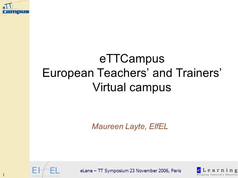 1 eLene – TT Symposium 23 November 2006, Paris eTTCampus European Teachers and Trainers Virtual campus Maureen Layte, EIfEL