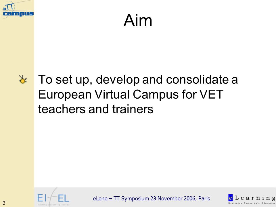 3 eLene – TT Symposium 23 November 2006, Paris Aim To set up, develop and consolidate a European Virtual Campus for VET teachers and trainers
