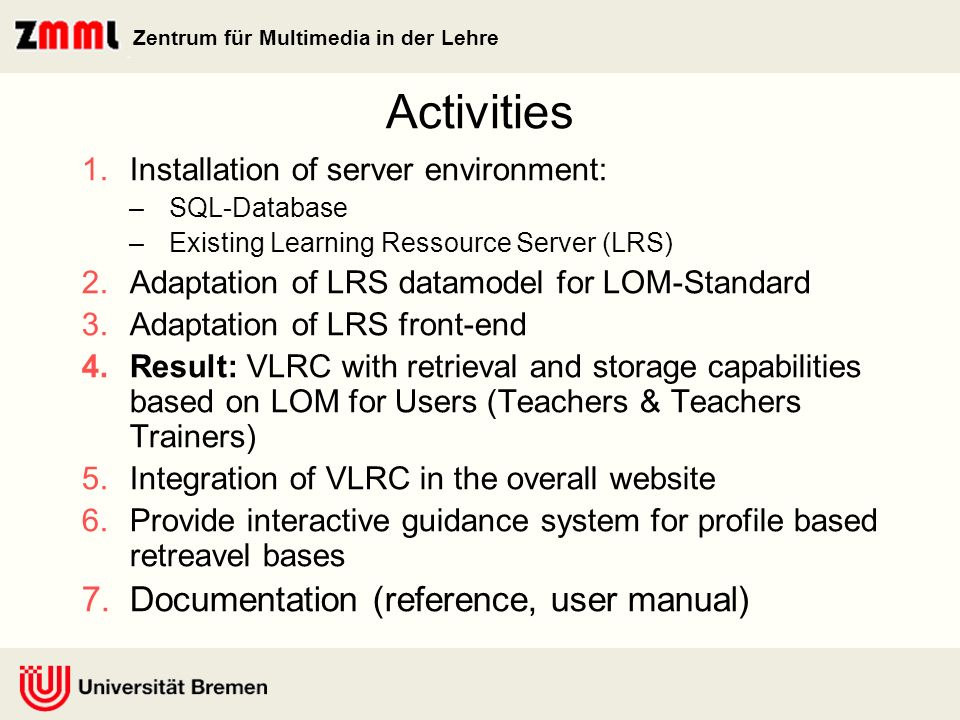 Zentrum für Multimedia in der Lehre Activities 1.Installation of server environment: –SQL-Database –Existing Learning Ressource Server (LRS) 2.Adaptation of LRS datamodel for LOM-Standard 3.Adaptation of LRS front-end 4.Result: VLRC with retrieval and storage capabilities based on LOM for Users (Teachers & Teachers Trainers) 5.Integration of VLRC in the overall website 6.Provide interactive guidance system for profile based retreavel bases 7.Documentation (reference, user manual)
