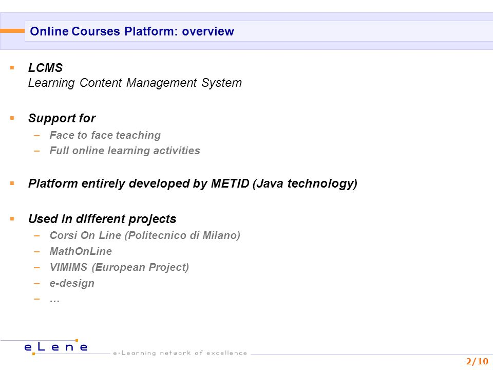 2/10 Online Courses Platform: overview LCMS Learning Content Management System Support for –Face to face teaching –Full online learning activities Platform entirely developed by METID (Java technology) Used in different projects –Corsi On Line (Politecnico di Milano) –MathOnLine –VIMIMS (European Project) –e-design –…