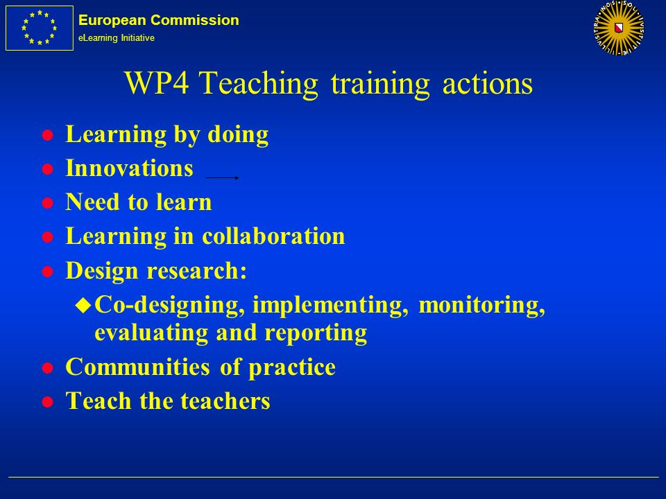 European Commission eLearning Initiative WP4 Teaching training actions l Learning by doing l Innovations l Need to learn l Learning in collaboration l