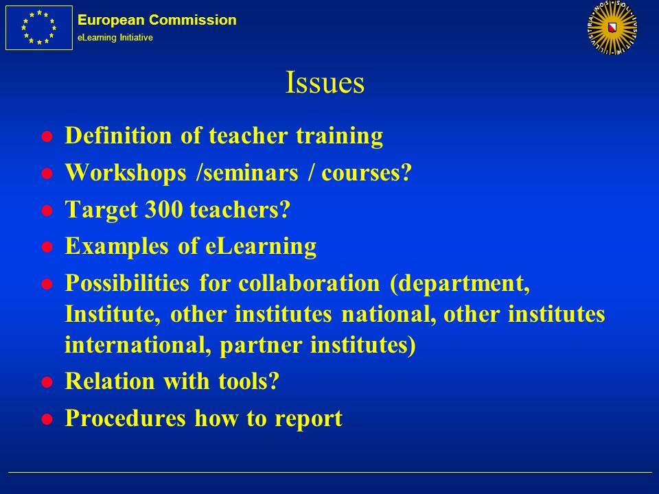 European Commission eLearning Initiative Issues l Definition of teacher training l Workshops /seminars / courses? l Target 300 teachers? l Examples of