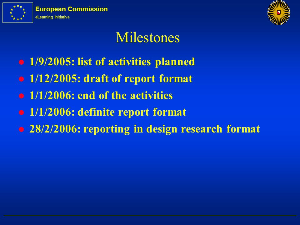European Commission eLearning Initiative Milestones l 1/9/2005: list of activities planned l 1/12/2005: draft of report format l 1/1/2006: end of the