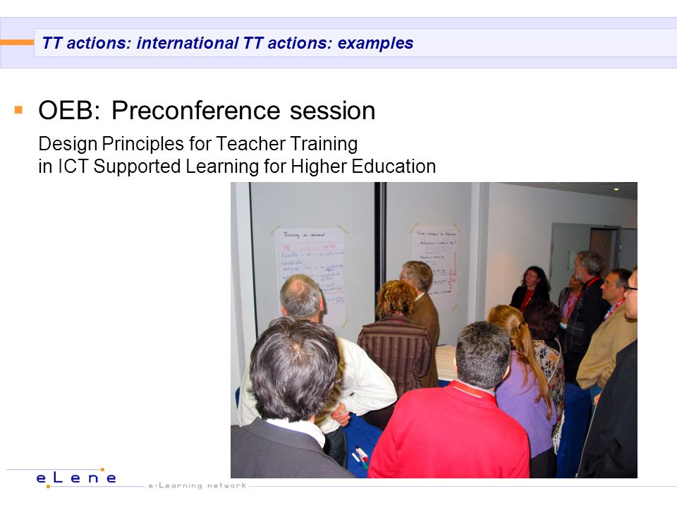 TT actions: international TT actions: examples OEB: Preconference session Design Principles for Teacher Training in ICT Supported Learning for Higher Education