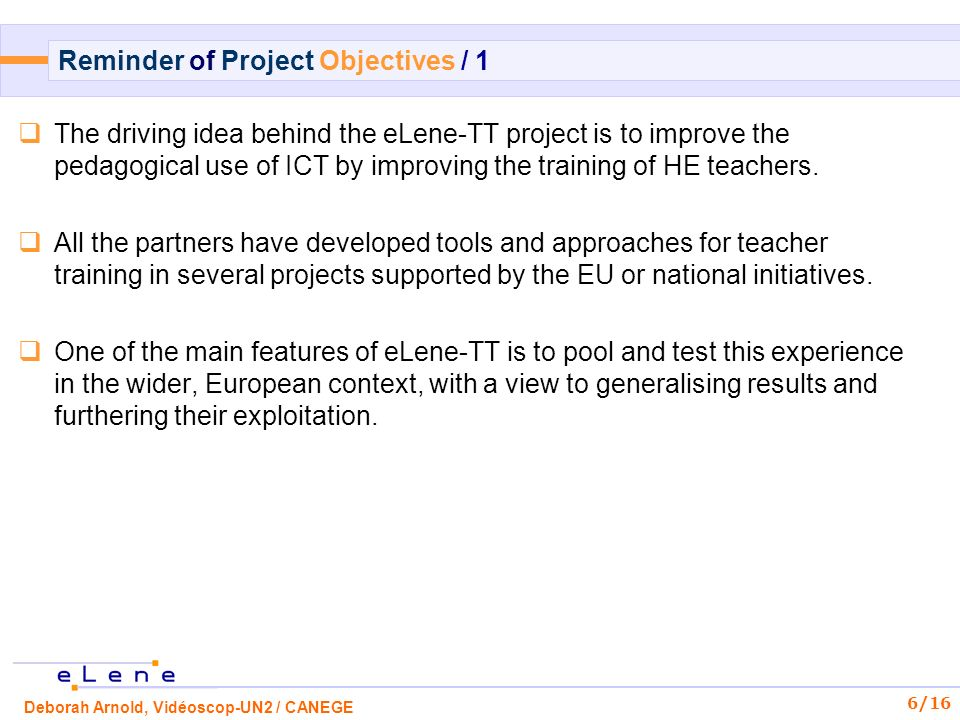 Deborah Arnold, Vidéoscop-UN2 / CANEGE 7/16 Reminder of Project Objectives / 2 The main objectives of the project are to develop a model for a Virtual Learning Resource Centre for teacher training with a view to improving the quality and efficiency of the learning process.