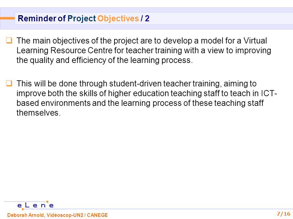 Deborah Arnold, Vidéoscop-UN2 / CANEGE 8/16 Reminder of Project Activities / 1 WPActivityWP leaderPerson responsible Dates WP1AnalysisUOCTeresa Guasch01/01/05 - 15/04/05 WP2Initial selection of tools and resources University of Helsinki Päivi Virtanen01/01/05 - 31/05/05 WP3Developing the guidelinesUmeåMadelen Holmlund 01/01/05 - 31/06/05 WP4Teacher training actionsUtrechtWilfried Admiraal01/07/05 - 28/02/06 WP5Evaluation and revision of guidelines resources and tools CANEGEYann Boivin01/07/05 - 30/09/06